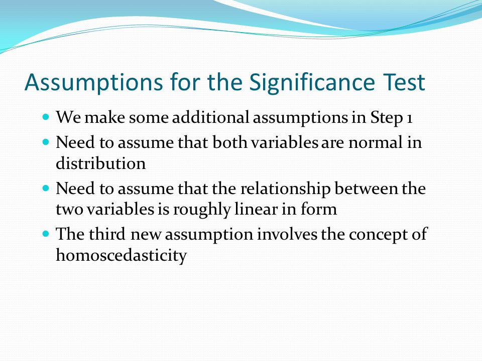 Assumptions for the Significance Test We make some additional assumptions in Step 1 Need to assume that both variables are normal in distribution Need to assume that the relationship between the two variables is roughly linear in form The third new assumption involves the concept of homoscedasticity