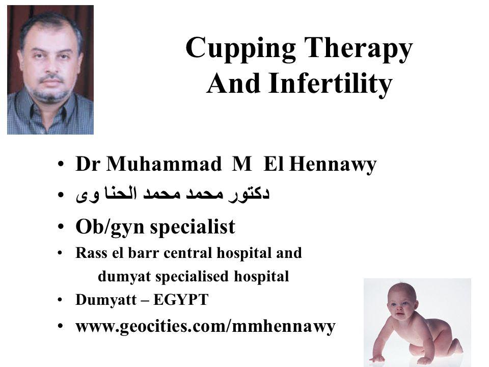 Cupping Therapy And Infertility Dr Muhammad M El Hennawy دكتور محمد محمد الحنا وى Ob/gyn specialist Rass el barr central hospital and dumyat specialised hospital Dumyatt – EGYPT www.geocities.com/mmhennawy