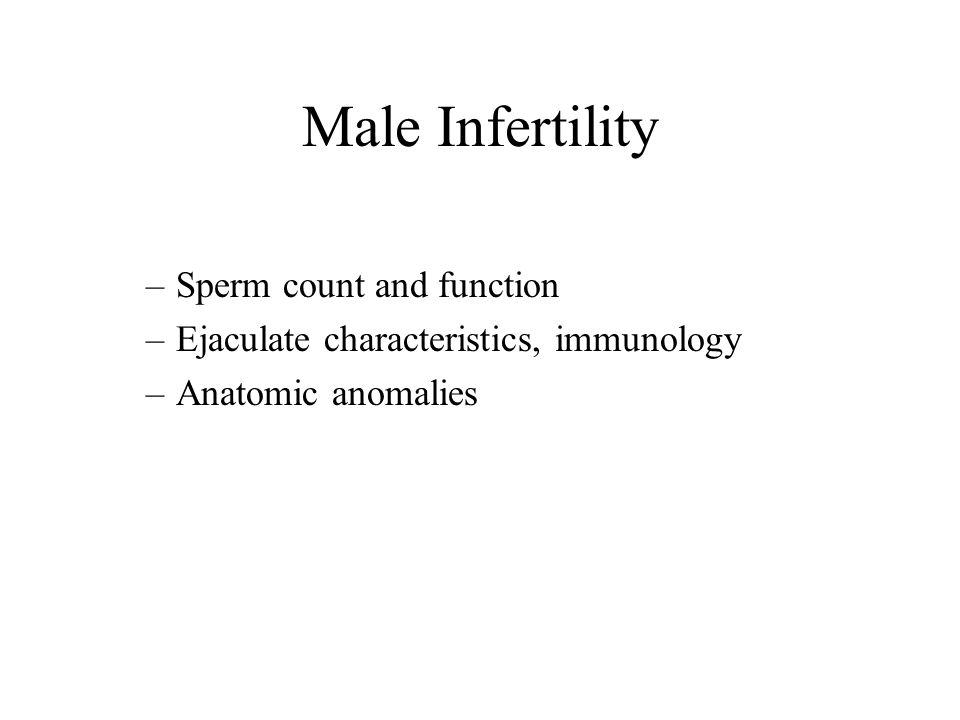 Male Infertility –Sperm count and function –Ejaculate characteristics, immunology –Anatomic anomalies