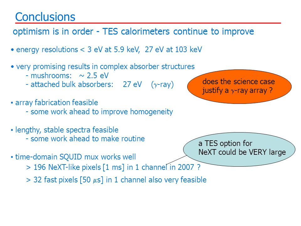 optimism is in order - TES calorimeters continue to improve energy resolutions < 3 eV at 5.9 keV, 27 eV at 103 keV very promising results in complex absorber structures - mushrooms: ~ 2.5 eV - attached bulk absorbers: 27 eV (  -ray) array fabrication feasible - some work ahead to improve homogeneity lengthy, stable spectra feasible - some work ahead to make routine time-domain SQUID mux works well > 196 NeXT-like pixels [1 ms] in 1 channel in 2007 .