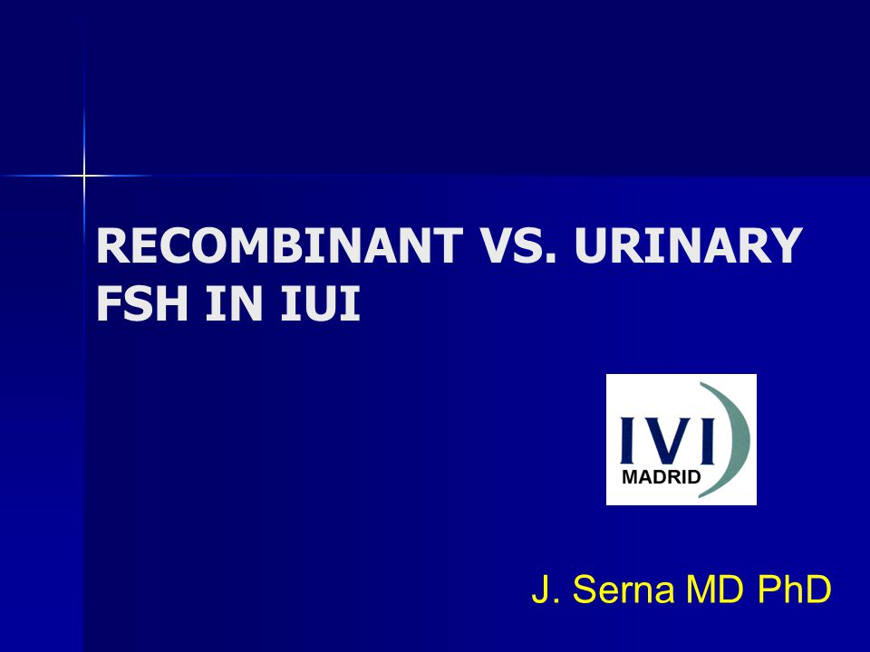 RECOMBINANT VS. URINARY FSH IN IUI J. Serna MD PhD