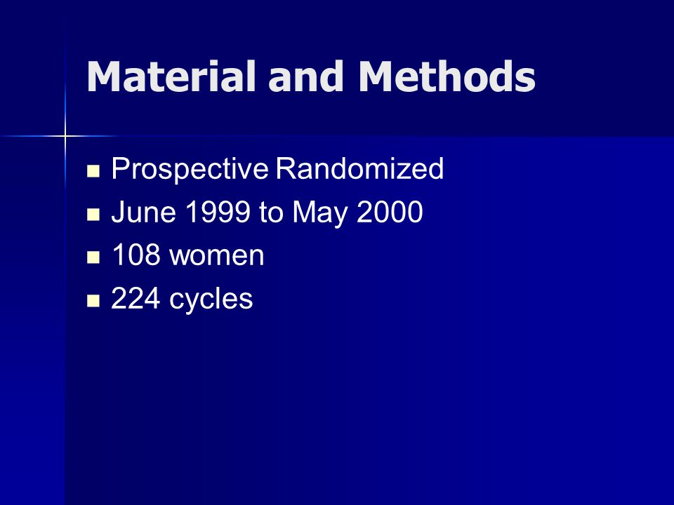 Material and Methods Prospective Randomized June 1999 to May 2000 108 women 224 cycles