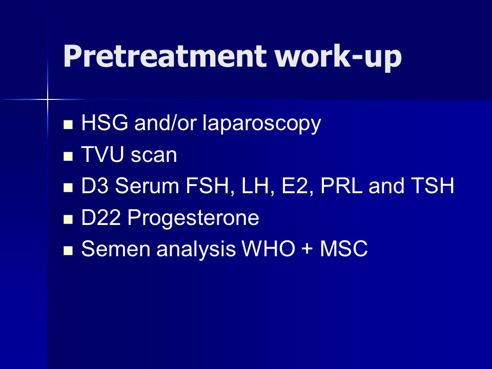 Pretreatment work-up HSG and/or laparoscopy TVU scan D3 Serum FSH, LH, E2, PRL and TSH D22 Progesterone Semen analysis WHO + MSC