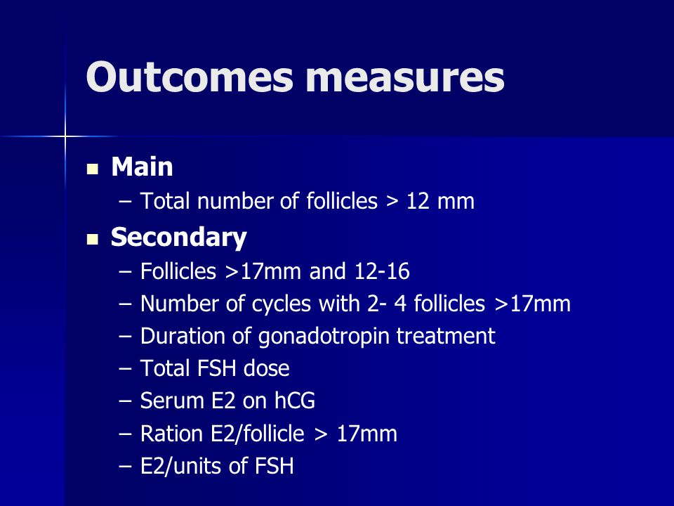 Outcomes measures Main – –Total number of follicles > 12 mm Secondary – –Follicles >17mm and 12-16 – –Number of cycles with 2- 4 follicles >17mm – –Du