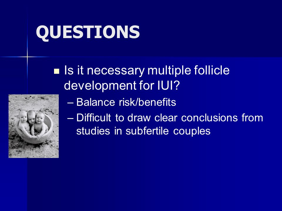QUESTIONS Is it necessary multiple follicle development for IUI? – –Balance risk/benefits – –Difficult to draw clear conclusions from studies in subfe