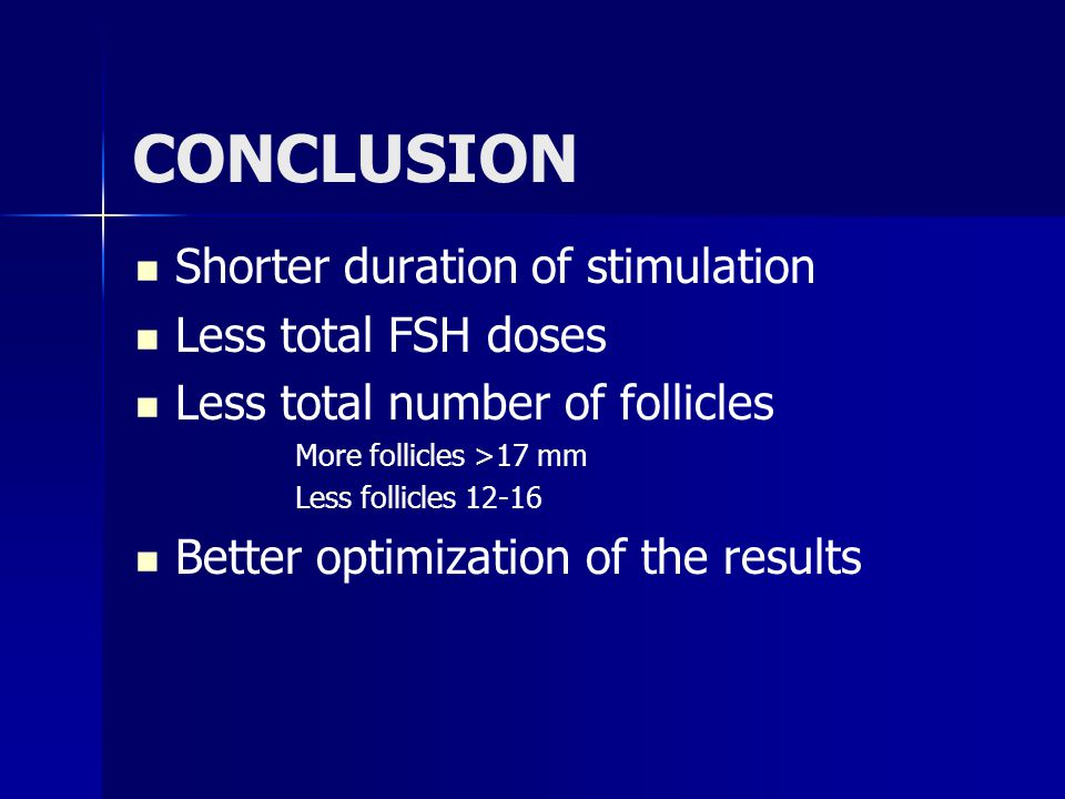 Shorter duration of stimulation Less total FSH doses Less total number of follicles More follicles >17 mm Less follicles 12-16 Better optimization of