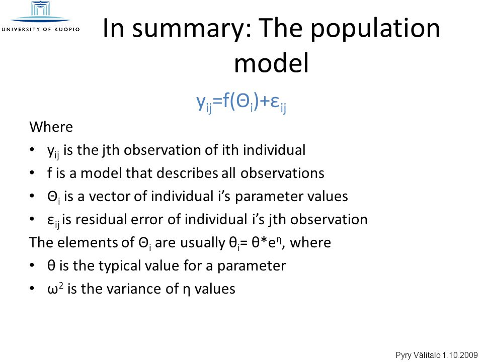Pyry Välitalo 1.10.2009 In summary: The population model y ij =f(Θ i )+ε ij Where y ij is the jth observation of ith individual f is a model that describes all observations Θ i is a vector of individual i's parameter values ε ij is residual error of individual i's jth observation The elements of Θ i are usually θ i = θ*e η, where θ is the typical value for a parameter ω 2 is the variance of η values