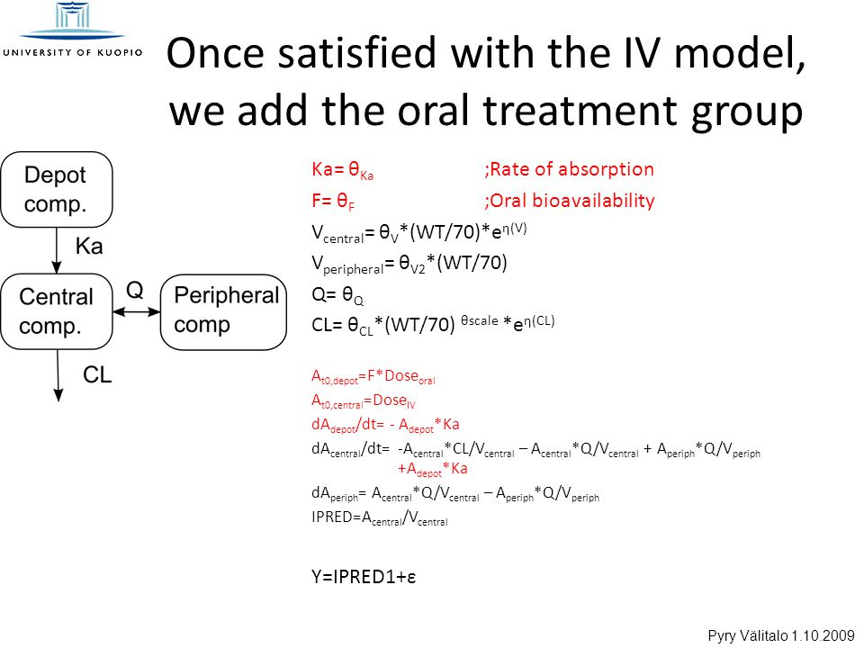 Pyry Välitalo 1.10.2009 Once satisfied with the IV model, we add the oral treatment group Ka= θ Ka ;Rate of absorption F= θ F ;Oral bioavailability V central = θ V *(WT/70)*e η(V) V peripheral = θ V2 *(WT/70) Q= θ Q CL= θ CL *(WT/70) θscale *e η(CL) A t0,depot =F*Dose oral A t0,central =Dose IV dA depot /dt= - A depot *Ka dA central /dt=-A central *CL/V central – A central *Q/V central + A periph *Q/V periph +A depot *Ka dA periph = A central *Q/V central – A periph *Q/V periph IPRED=A central /V central Y=IPRED1+ε