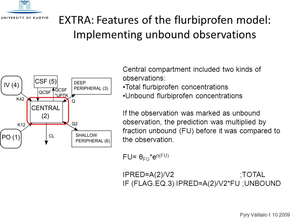 Pyry Välitalo 1.10.2009 EXTRA: Features of the flurbiprofen model: Implementing unbound observations Central compartment included two kinds of observations: Total flurbiprofen concentrations Unbound flurbiprofen concentrations If the observation was marked as unbound observation, the prediction was multiplied by fraction unbound (FU) before it was compared to the observation.
