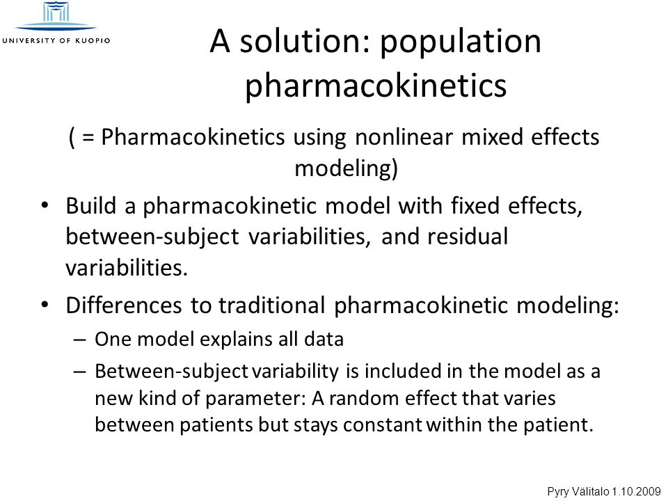 Pyry Välitalo 1.10.2009 A solution: population pharmacokinetics ( = Pharmacokinetics using nonlinear mixed effects modeling) Build a pharmacokinetic model with fixed effects, between-subject variabilities, and residual variabilities.