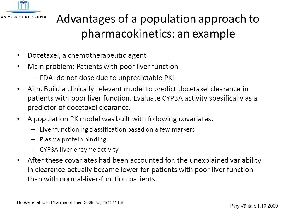 Pyry Välitalo 1.10.2009 Advantages of a population approach to pharmacokinetics: an example Docetaxel, a chemotherapeutic agent Main problem: Patients with poor liver function – FDA: do not dose due to unpredictable PK.