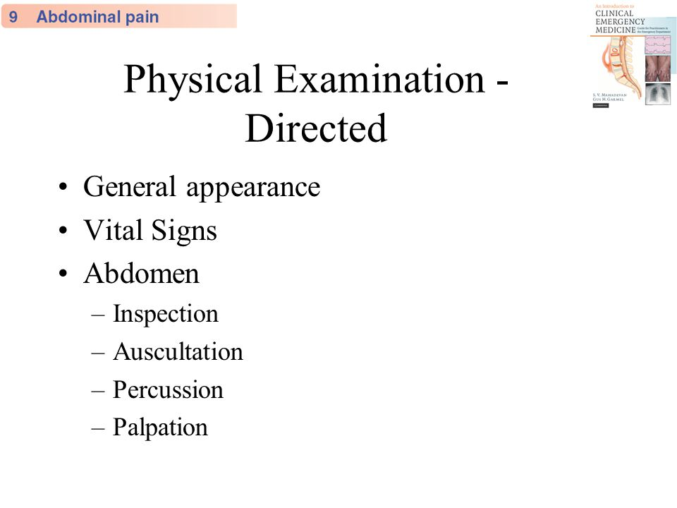 Physical Examination - Directed General appearance Vital Signs Abdomen –Inspection –Auscultation –Percussion –Palpation