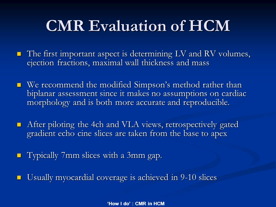 'How I do' : CMR in HCM CMR Evaluation of HCM The first important aspect is determining LV and RV volumes, ejection fractions, maximal wall thickness