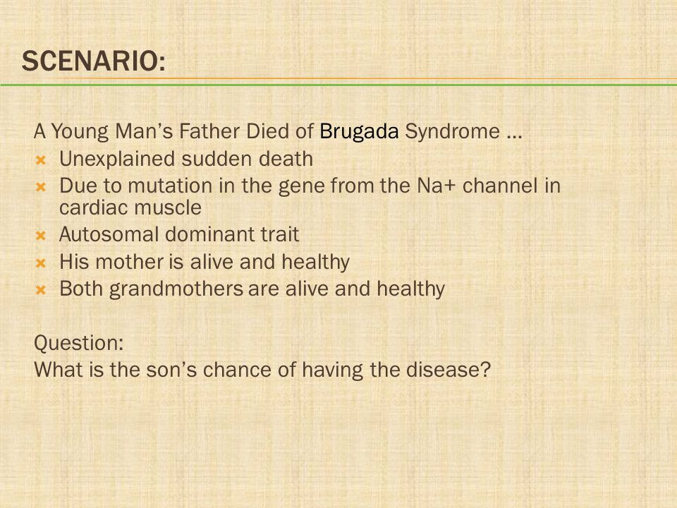 SCENARIO: A Young Man's Father Died of Brugada Syndrome …  Unexplained sudden death  Due to mutation in the gene from the Na+ channel in cardiac mus
