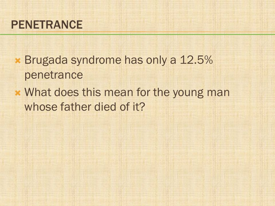 PENETRANCE  Brugada syndrome has only a 12.5% penetrance  What does this mean for the young man whose father died of it?