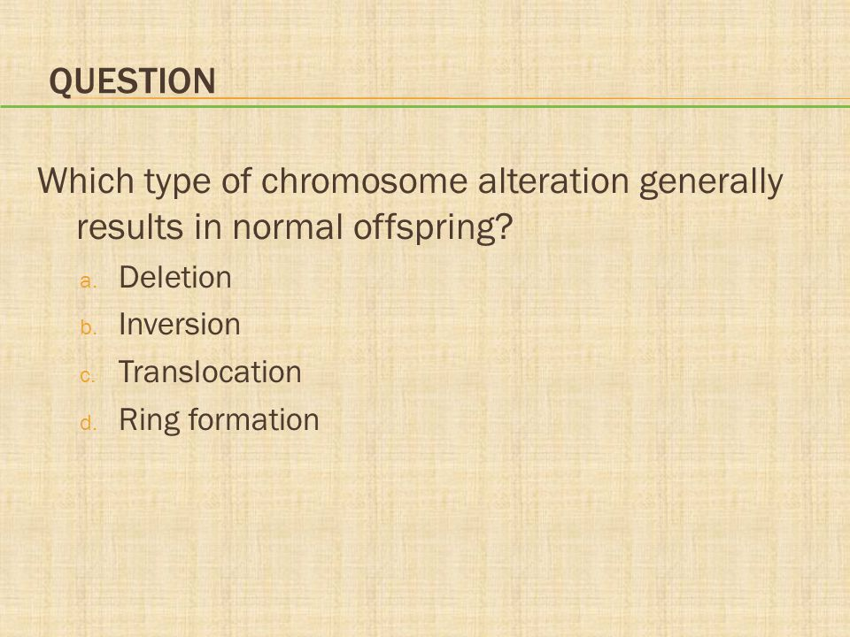 QUESTION Which type of chromosome alteration generally results in normal offspring.