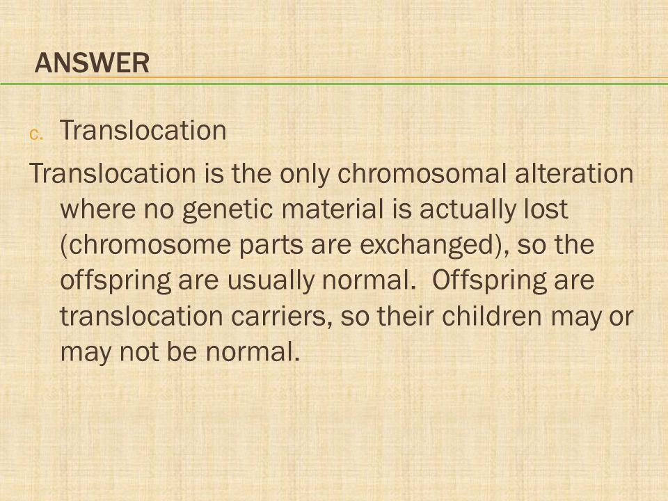 ANSWER c. Translocation Translocation is the only chromosomal alteration where no genetic material is actually lost (chromosome parts are exchanged),