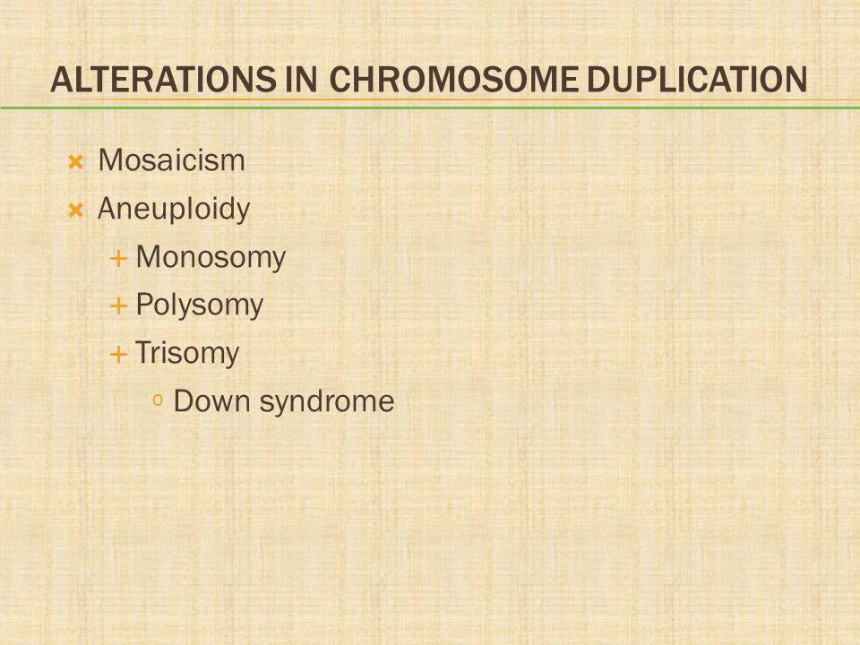 ALTERATIONS IN CHROMOSOME DUPLICATION  Mosaicism  Aneuploidy  Monosomy  Polysomy  Trisomy º Down syndrome
