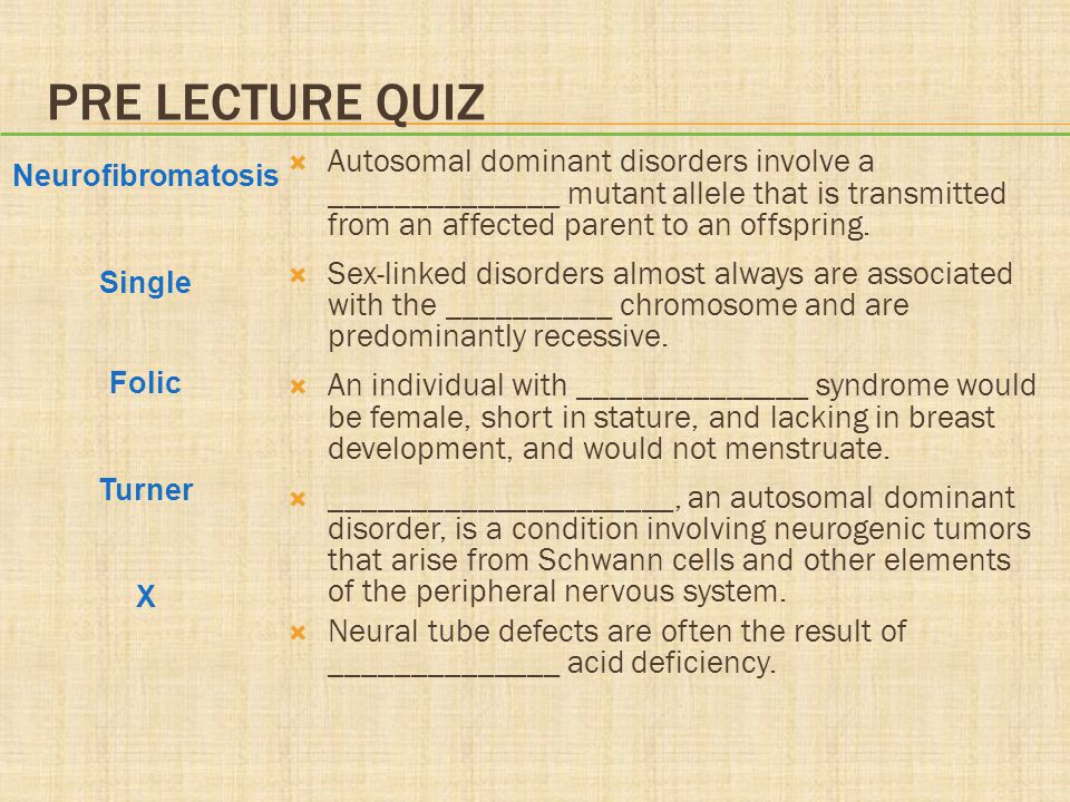 PRE LECTURE QUIZ  Autosomal dominant disorders involve a ______________ mutant allele that is transmitted from an affected parent to an offspring.