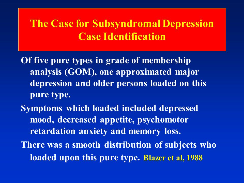 The Case for Subsyndromal Depression Case Identification Of five pure types in grade of membership analysis (GOM), one approximated major depression and older persons loaded on this pure type.