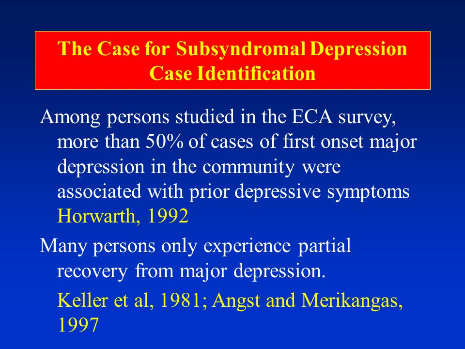 The Case for Subsyndromal Depression Case Identification Among persons studied in the ECA survey, more than 50% of cases of first onset major depression in the community were associated with prior depressive symptoms Horwarth, 1992 Many persons only experience partial recovery from major depression.