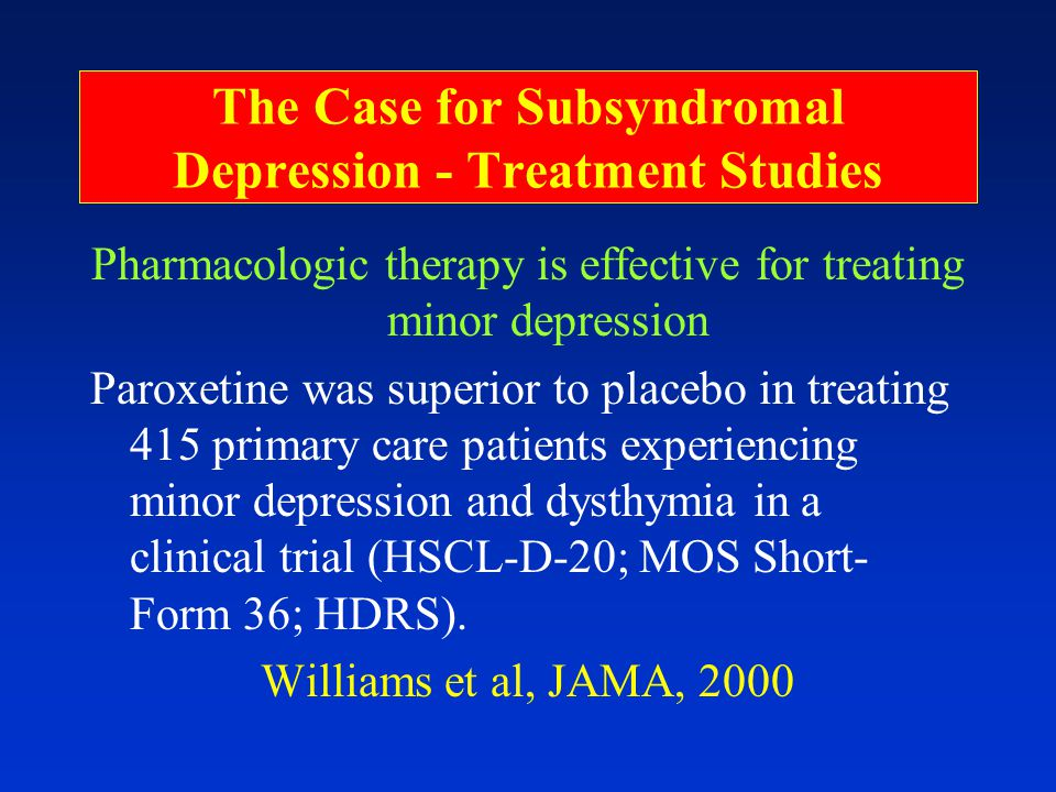 The Case for Subsyndromal Depression - Treatment Studies Pharmacologic therapy is effective for treating minor depression Paroxetine was superior to placebo in treating 415 primary care patients experiencing minor depression and dysthymia in a clinical trial (HSCL-D-20; MOS Short- Form 36; HDRS).