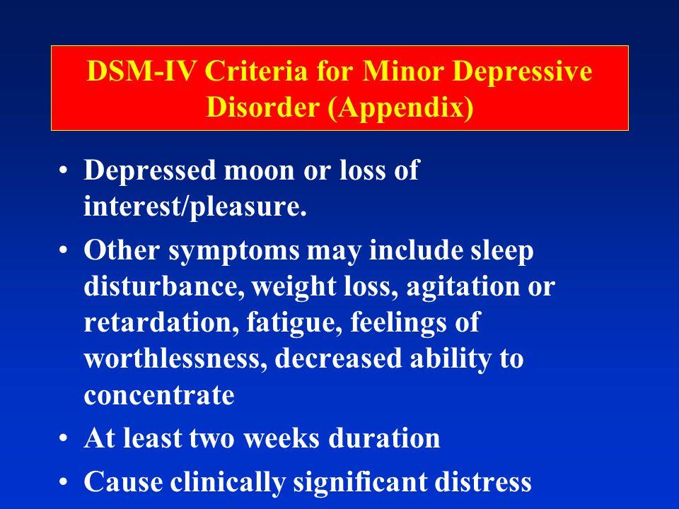 DSM-IV Criteria for Minor Depressive Disorder (Appendix) Depressed moon or loss of interest/pleasure.