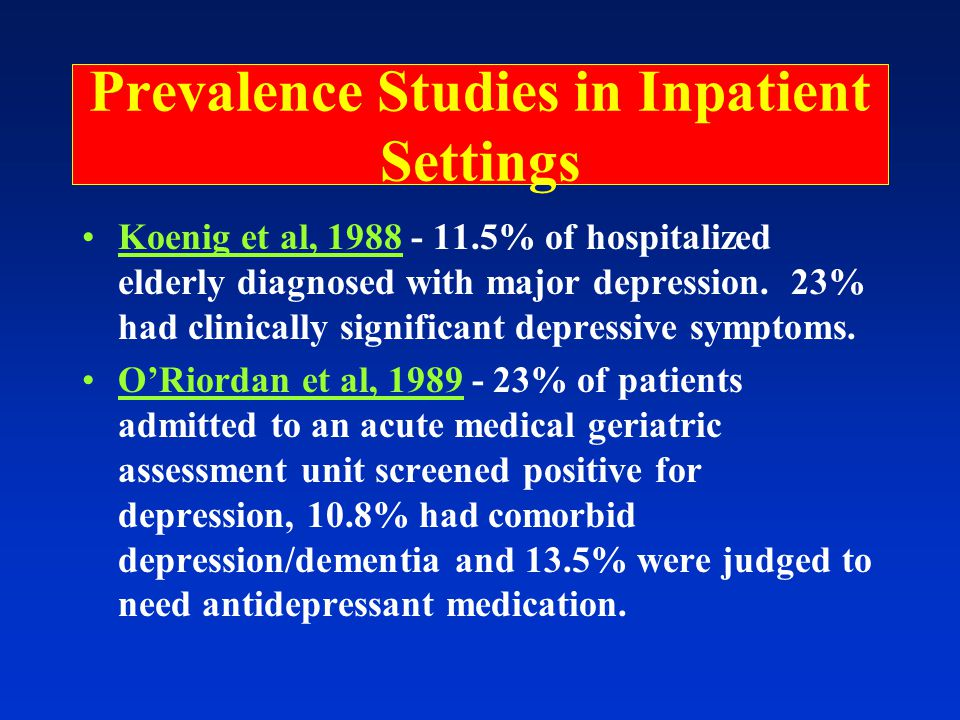 Prevalence Studies in Inpatient Settings Koenig et al, 1988 - 11.5% of hospitalized elderly diagnosed with major depression.