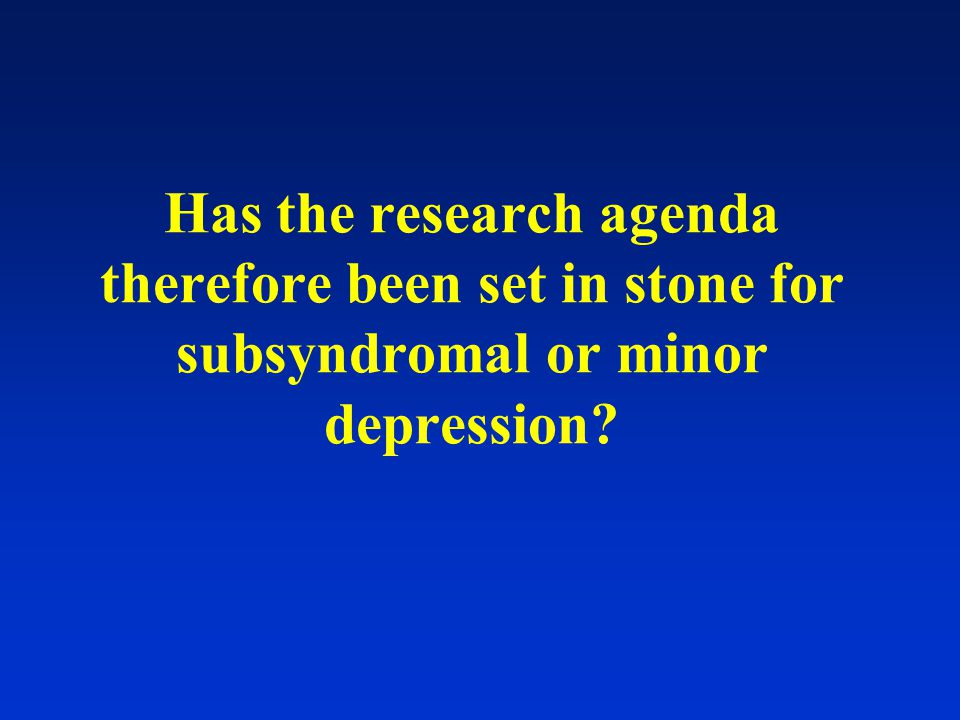 Has the research agenda therefore been set in stone for subsyndromal or minor depression