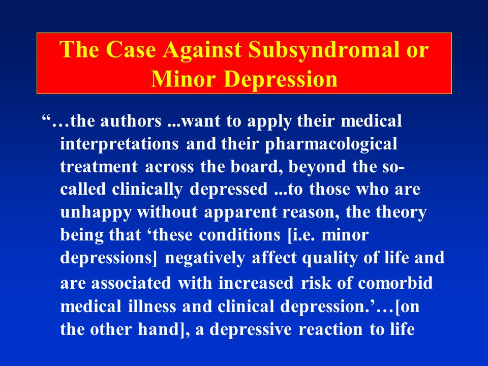 The Case Against Subsyndromal or Minor Depression …the authors...want to apply their medical interpretations and their pharmacological treatment across the board, beyond the so- called clinically depressed...to those who are unhappy without apparent reason, the theory being that 'these conditions [i.e.