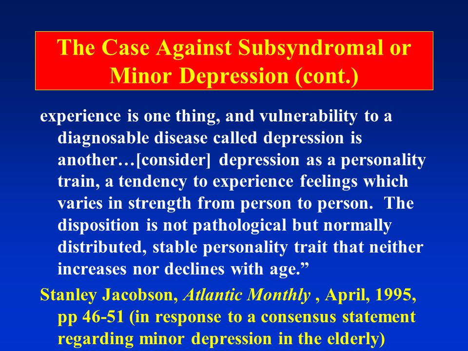 The Case Against Subsyndromal or Minor Depression (cont.) experience is one thing, and vulnerability to a diagnosable disease called depression is another…[consider] depression as a personality train, a tendency to experience feelings which varies in strength from person to person.