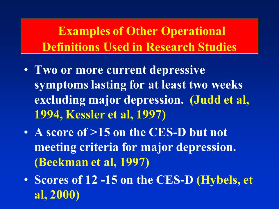 Examples of Other Operational Definitions Used in Research Studies Two or more current depressive symptoms lasting for at least two weeks excluding major depression.