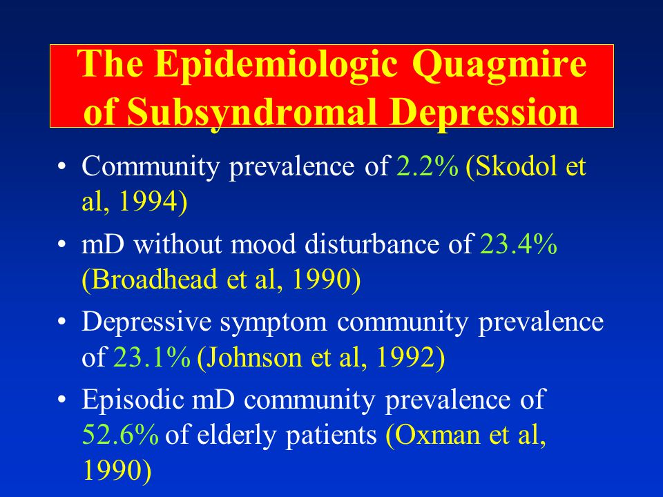 The Epidemiologic Quagmire of Subsyndromal Depression Community prevalence of 2.2% (Skodol et al, 1994) mD without mood disturbance of 23.4% (Broadhead et al, 1990) Depressive symptom community prevalence of 23.1% (Johnson et al, 1992) Episodic mD community prevalence of 52.6% of elderly patients (Oxman et al, 1990)