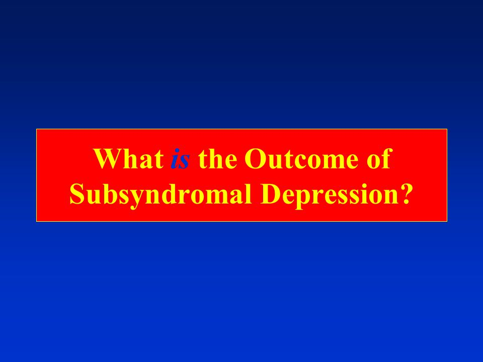 What is the Outcome of Subsyndromal Depression
