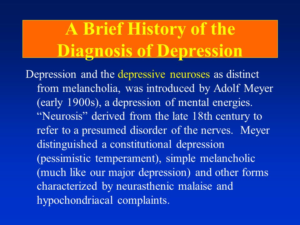 A Brief History of the Diagnosis of Depression Depression and the depressive neuroses as distinct from melancholia, was introduced by Adolf Meyer (early 1900s), a depression of mental energies.
