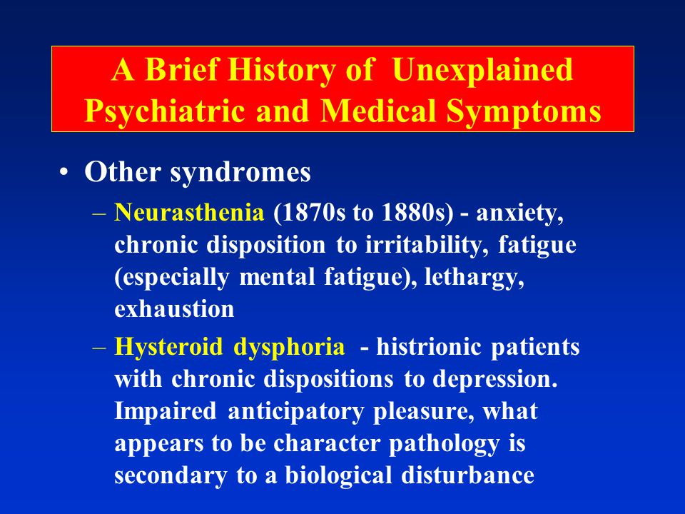 A Brief History of Unexplained Psychiatric and Medical Symptoms Other syndromes –Neurasthenia (1870s to 1880s) - anxiety, chronic disposition to irritability, fatigue (especially mental fatigue), lethargy, exhaustion –Hysteroid dysphoria - histrionic patients with chronic dispositions to depression.