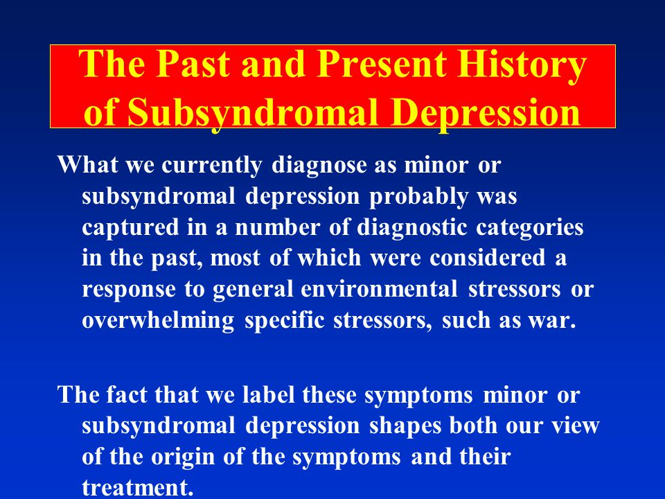 The Past and Present History of Subsyndromal Depression What we currently diagnose as minor or subsyndromal depression probably was captured in a number of diagnostic categories in the past, most of which were considered a response to general environmental stressors or overwhelming specific stressors, such as war.