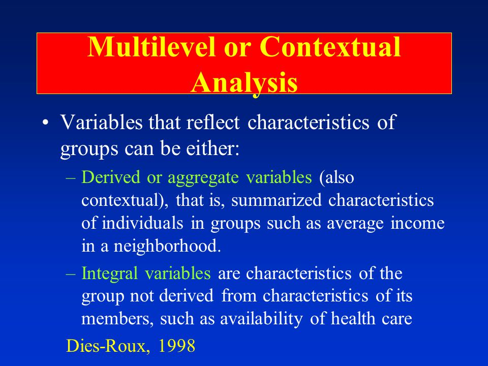 Multilevel or Contextual Analysis Variables that reflect characteristics of groups can be either: –Derived or aggregate variables (also contextual), that is, summarized characteristics of individuals in groups such as average income in a neighborhood.