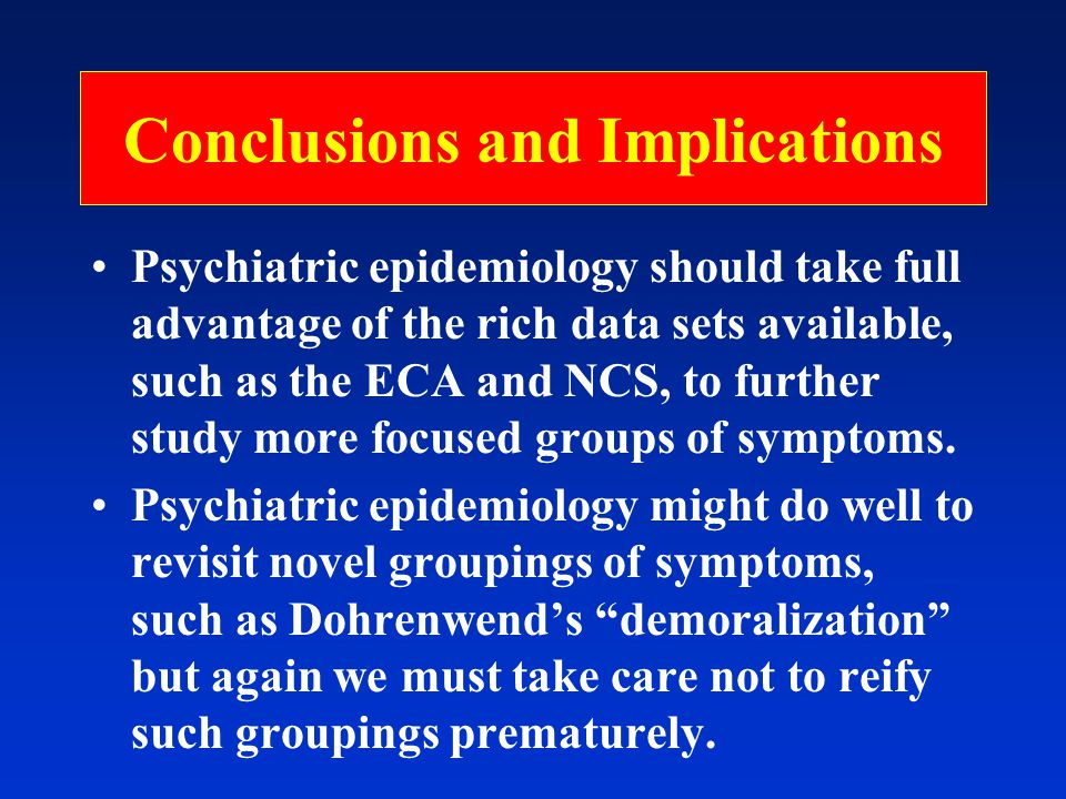 Conclusions and Implications Psychiatric epidemiology should take full advantage of the rich data sets available, such as the ECA and NCS, to further study more focused groups of symptoms.