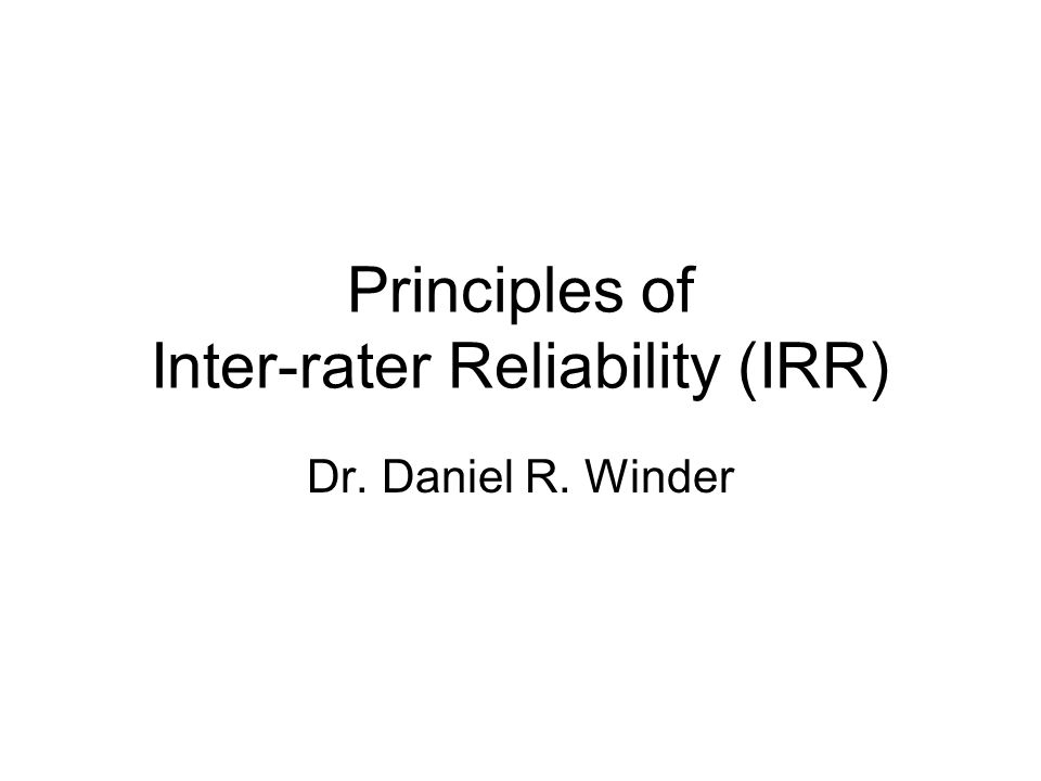 Principles of Inter-rater Reliability (IRR) Dr. Daniel R. Winder