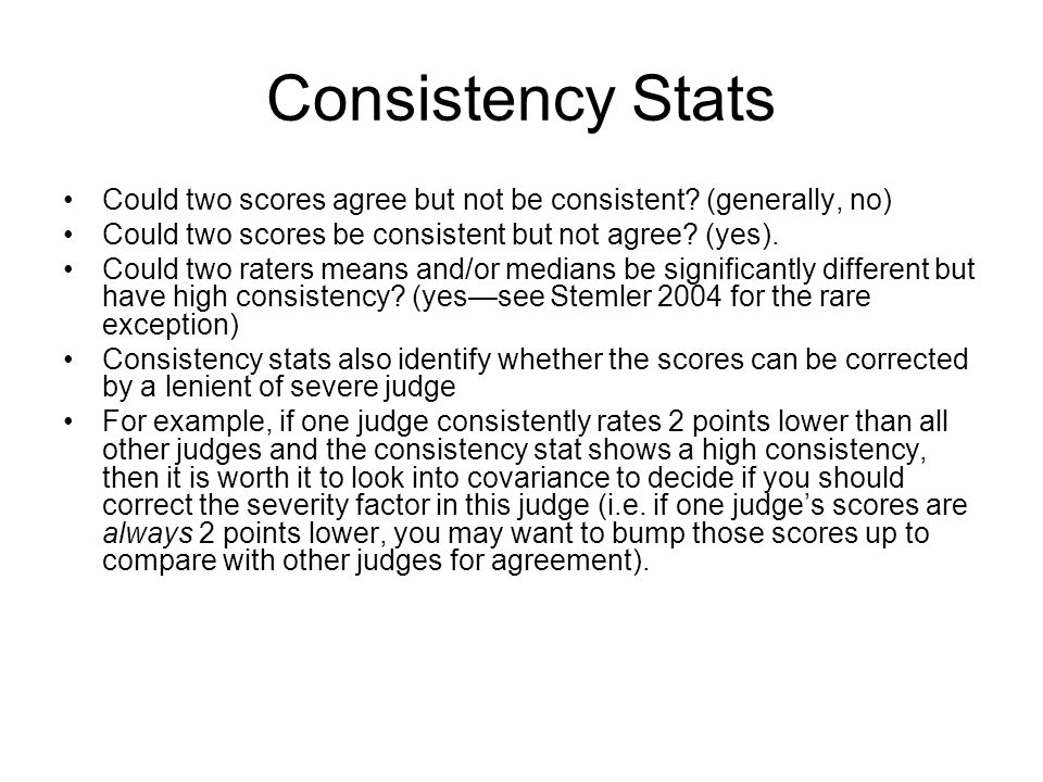 Consistency Stats Could two scores agree but not be consistent? (generally, no) Could two scores be consistent but not agree? (yes). Could two raters