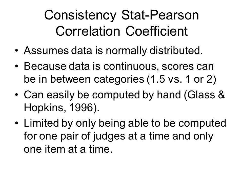 Consistency Stat-Pearson Correlation Coefficient Assumes data is normally distributed. Because data is continuous, scores can be in between categories
