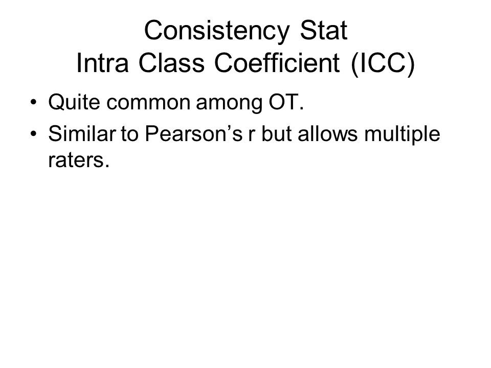 Consistency Stat Intra Class Coefficient (ICC) Quite common among OT. Similar to Pearson's r but allows multiple raters.