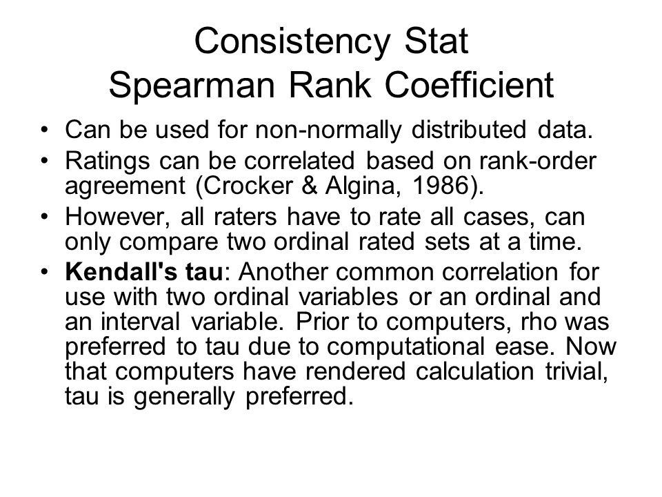 Consistency Stat Spearman Rank Coefficient Can be used for non-normally distributed data. Ratings can be correlated based on rank-order agreement (Cro