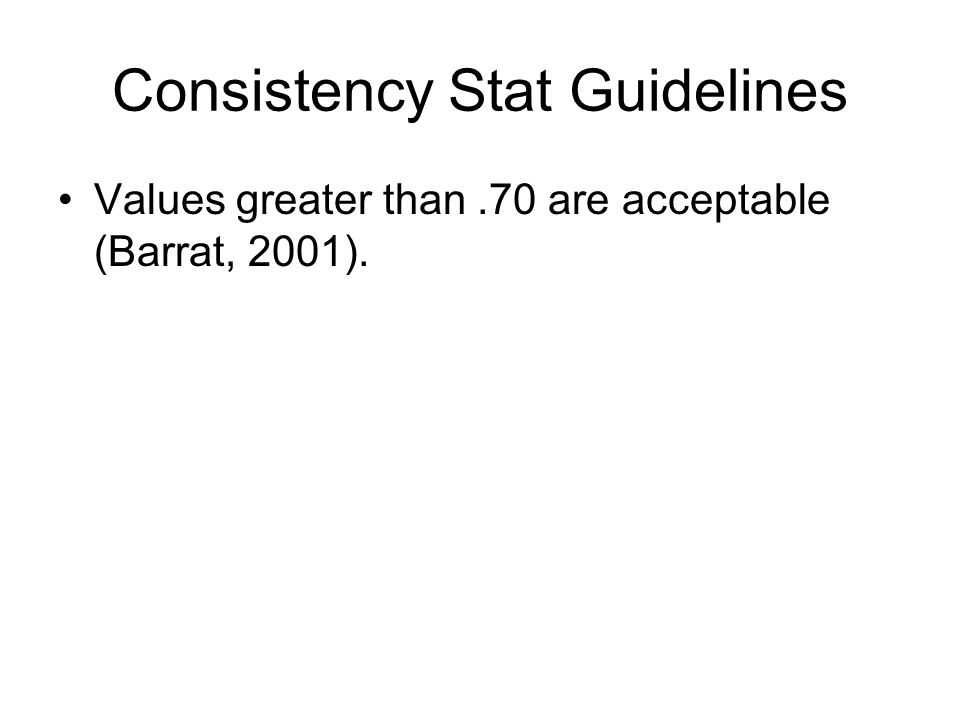 Consistency Stat Guidelines Values greater than.70 are acceptable (Barrat, 2001).