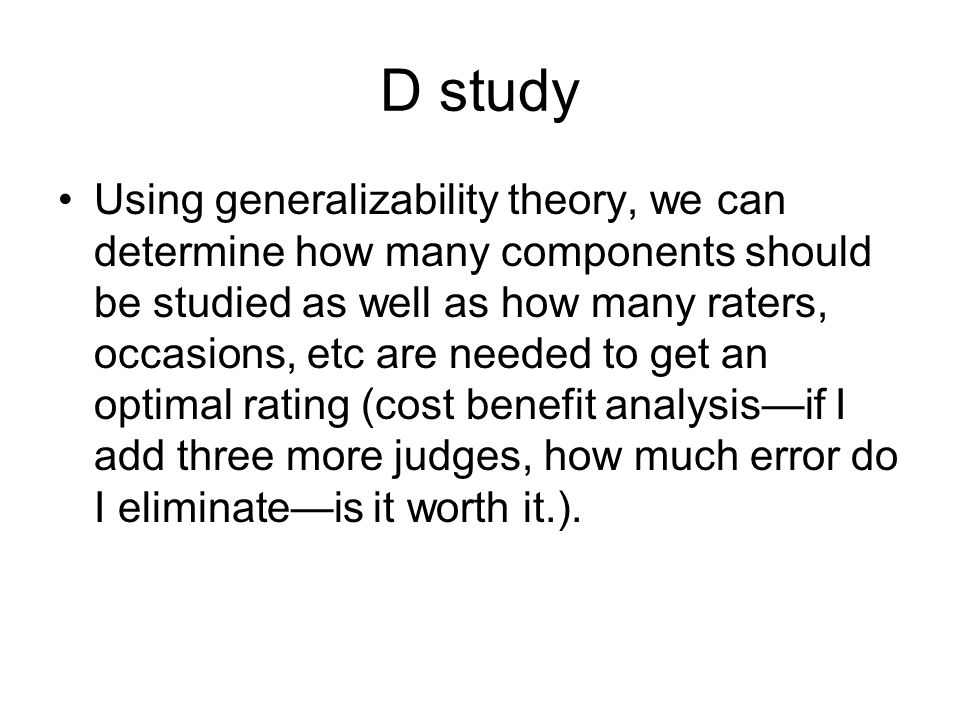 D study Using generalizability theory, we can determine how many components should be studied as well as how many raters, occasions, etc are needed to