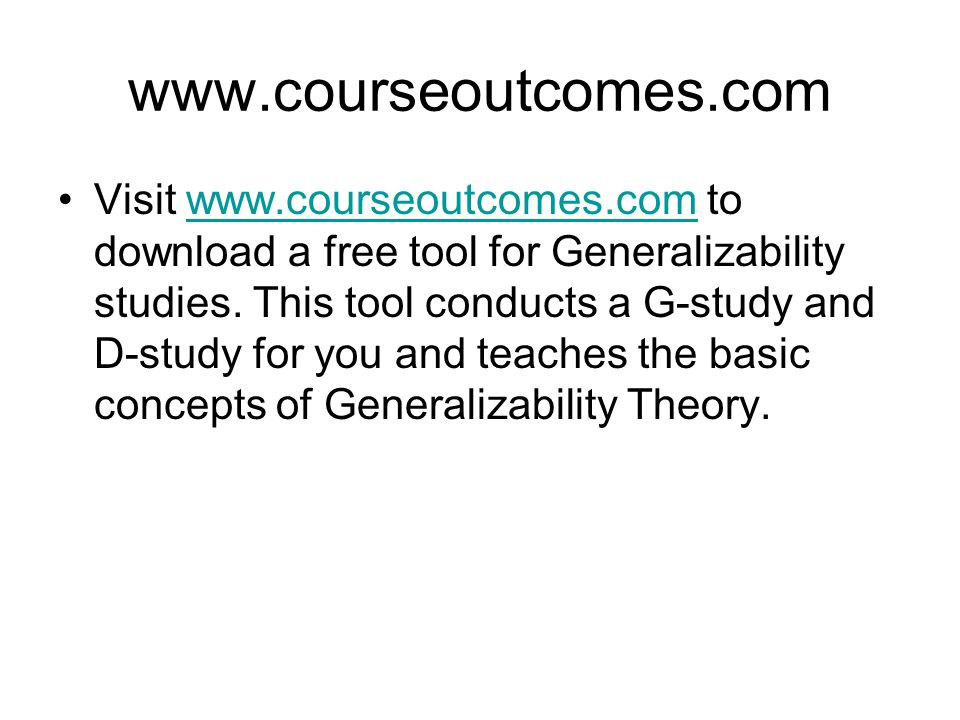 www.courseoutcomes.com Visit www.courseoutcomes.com to download a free tool for Generalizability studies. This tool conducts a G-study and D-study for