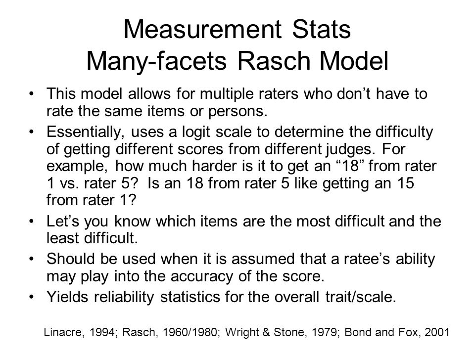 Measurement Stats Many-facets Rasch Model This model allows for multiple raters who don't have to rate the same items or persons. Essentially, uses a