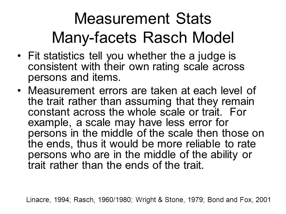 Measurement Stats Many-facets Rasch Model Fit statistics tell you whether the a judge is consistent with their own rating scale across persons and ite