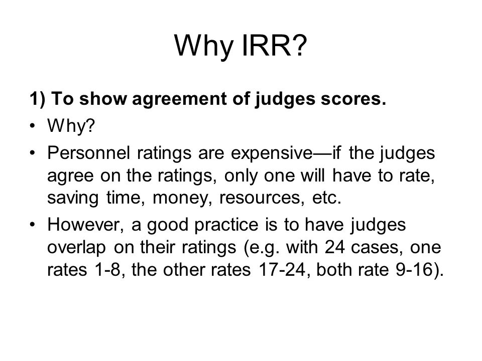 Why IRR? 1) To show agreement of judges scores. Why? Personnel ratings are expensive—if the judges agree on the ratings, only one will have to rate, s